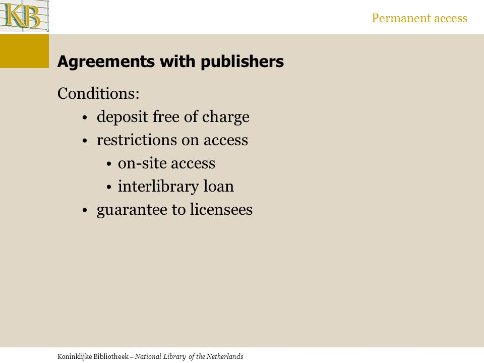Koninklijke Bibliotheek – National Library of the Netherlands Permanent access Agreements with publishers Conditions: deposit free of charge restrictions on access on-site access interlibrary loan guarantee to licensees