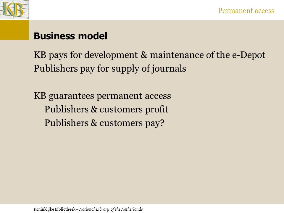 Koninklijke Bibliotheek – National Library of the Netherlands Permanent access Business model KB pays for development & maintenance of the e-Depot Publishers pay for supply of journals KB guarantees permanent access Publishers & customers profit Publishers & customers pay
