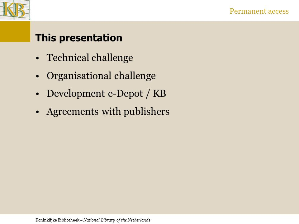 Koninklijke Bibliotheek – National Library of the Netherlands Permanent access This presentation Technical challenge Organisational challenge Development e-Depot / KB Agreements with publishers