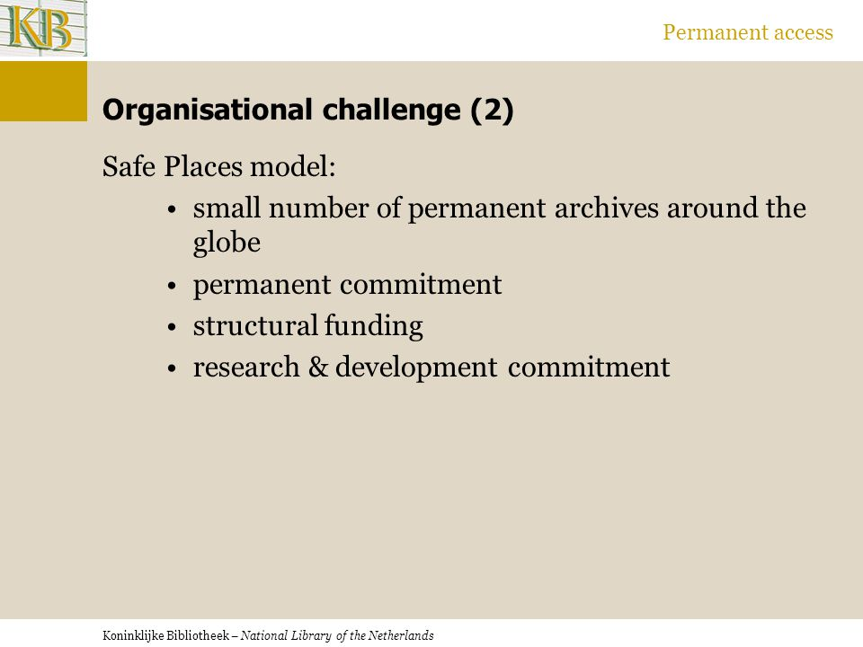 Koninklijke Bibliotheek – National Library of the Netherlands Permanent access Organisational challenge (2) Safe Places model: small number of permanent archives around the globe permanent commitment structural funding research & development commitment