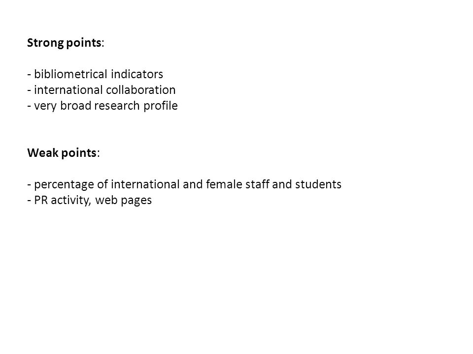 Strong points: - bibliometrical indicators - international collaboration - very broad research profile Weak points: - percentage of international and female staff and students - PR activity, web pages
