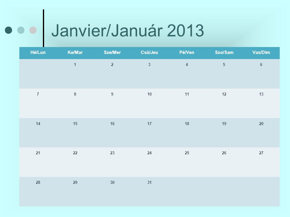 Janvier/Január 2013 Hé/LunKe/MarSze/MerCsü/JeuPé/VenSzo/SamVas/Dim 123456 78910111213 14151617181920 21 222324252627 28 293031