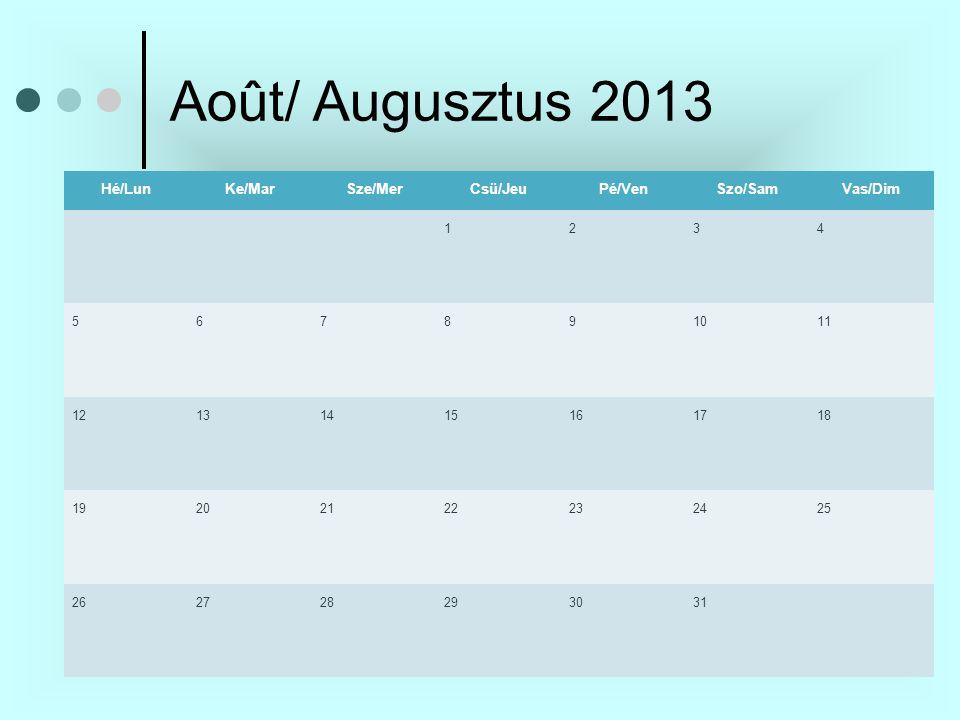 Août/ Augusztus 2013 Hé/LunKe/MarSze/MerCsü/JeuPé/VenSzo/SamVas/Dim 1234 567891011 12131415161718 19202122232425 262728293031