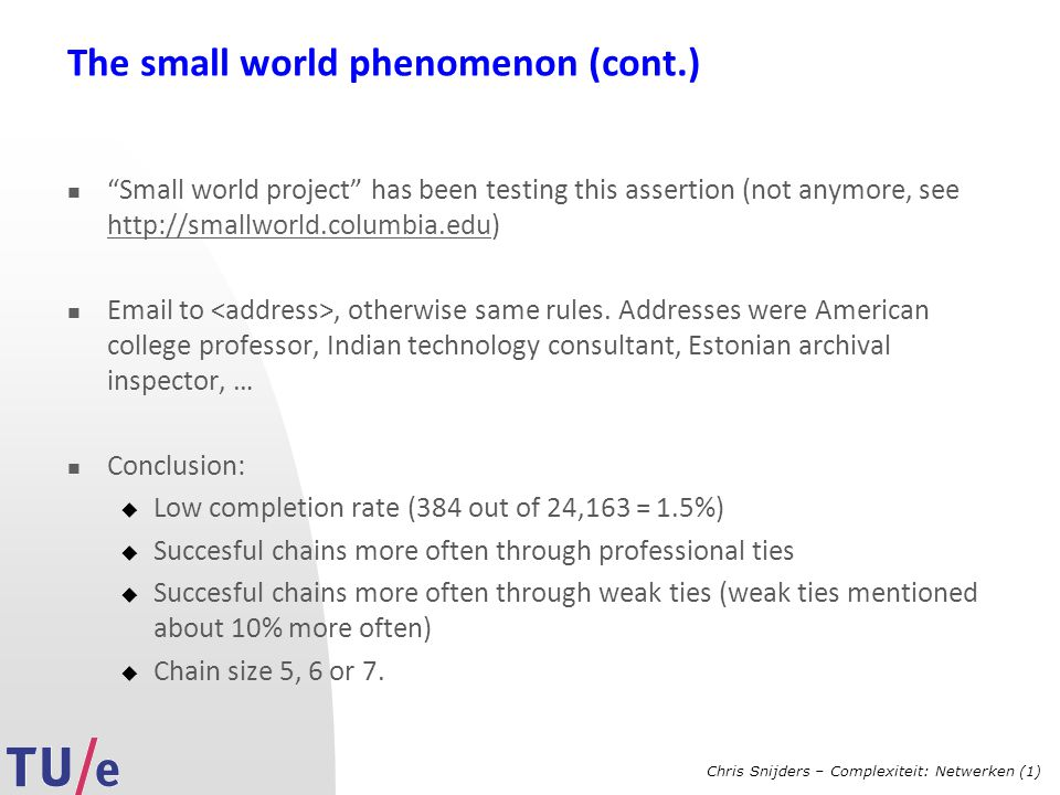 Chris Snijders – Complexiteit: Netwerken (1) The small world phenomenon (cont.) Small world project has been testing this assertion (not anymore, see http://smallworld.columbia.edu) http://smallworld.columbia.edu Email to, otherwise same rules.