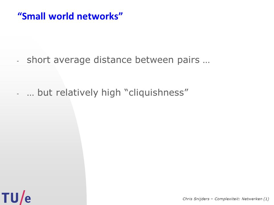 Chris Snijders – Complexiteit: Netwerken (1) Small world networks - short average distance between pairs … - … but relatively high cliquishness