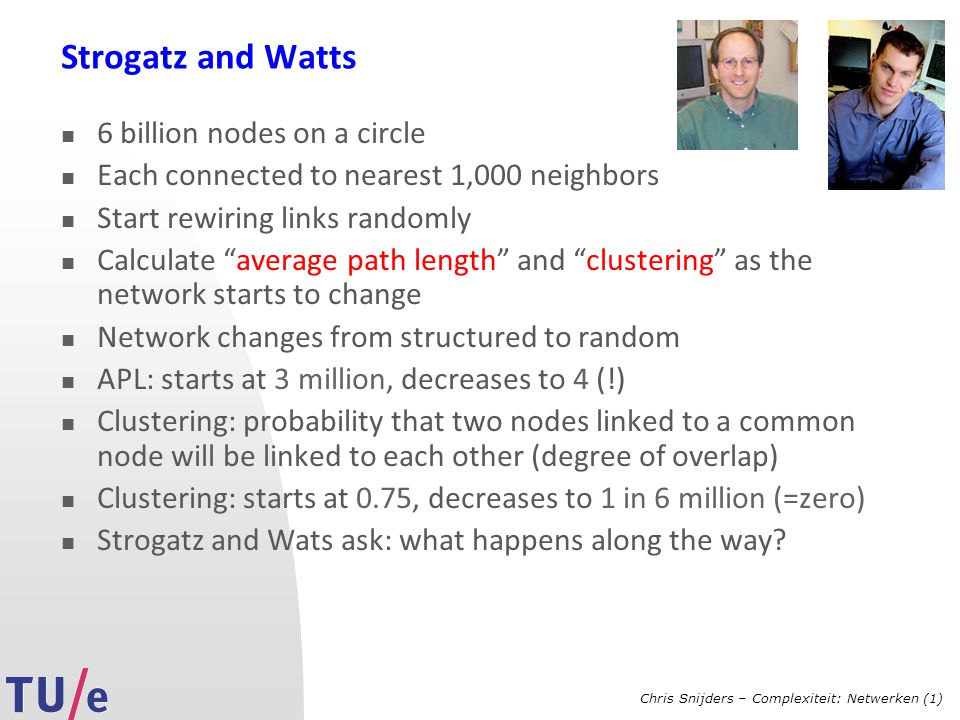 Chris Snijders – Complexiteit: Netwerken (1) Strogatz and Watts 6 billion nodes on a circle Each connected to nearest 1,000 neighbors Start rewiring links randomly Calculate average path length and clustering as the network starts to change Network changes from structured to random APL: starts at 3 million, decreases to 4 (!) Clustering: probability that two nodes linked to a common node will be linked to each other (degree of overlap) Clustering: starts at 0.75, decreases to 1 in 6 million (=zero) Strogatz and Wats ask: what happens along the way