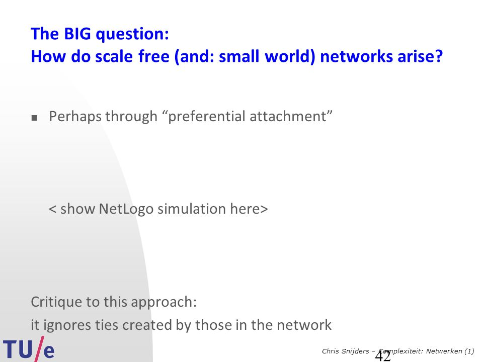 "Chris Snijders – Complexiteit: Netwerken (1) 42 The BIG question: How do scale free (and: small world) networks arise? Perhaps through ""preferential a"
