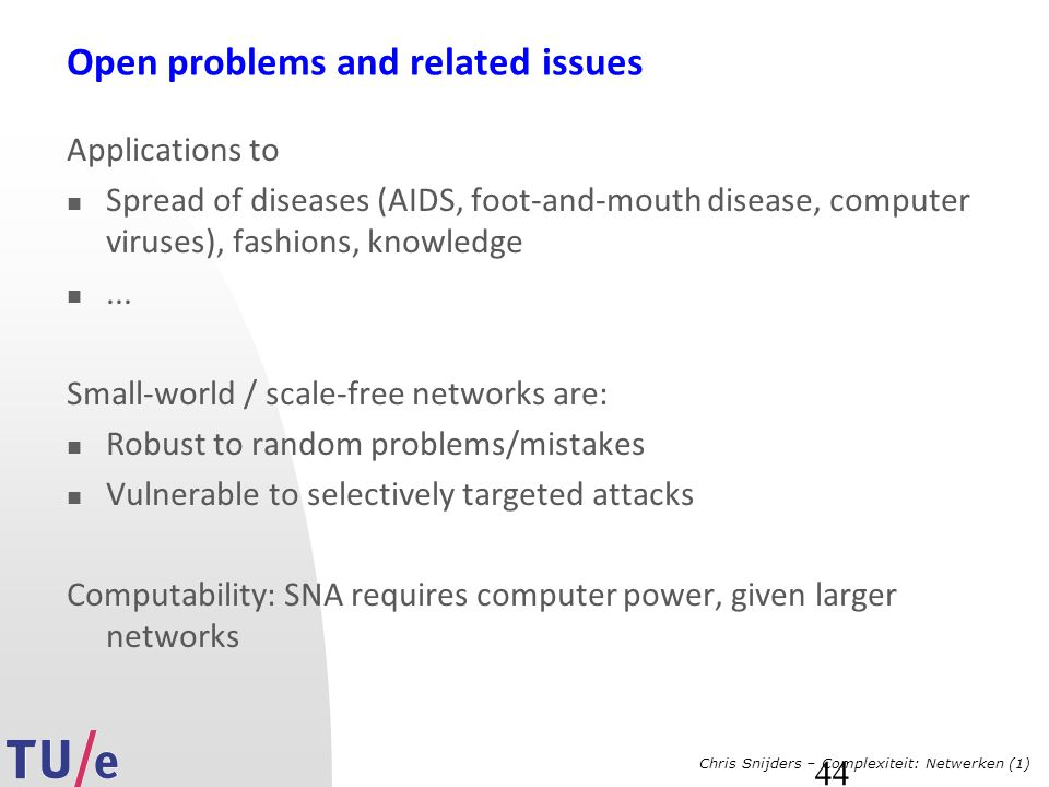 Chris Snijders – Complexiteit: Netwerken (1) 44 Open problems and related issues Applications to Spread of diseases (AIDS, foot-and-mouth disease, computer viruses), fashions, knowledge...