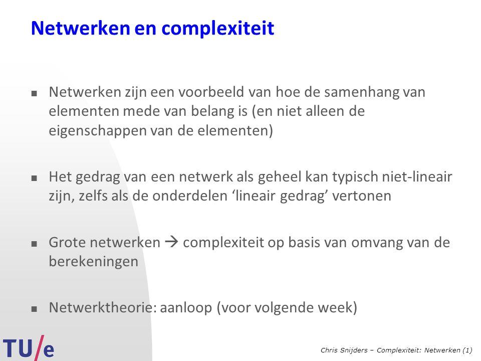 Chris Snijders – Complexiteit: Netwerken (1) Netwerken en complexiteit Netwerken zijn een voorbeeld van hoe de samenhang van elementen mede van belang is (en niet alleen de eigenschappen van de elementen) Het gedrag van een netwerk als geheel kan typisch niet-lineair zijn, zelfs als de onderdelen 'lineair gedrag' vertonen Grote netwerken  complexiteit op basis van omvang van de berekeningen Netwerktheorie: aanloop (voor volgende week)