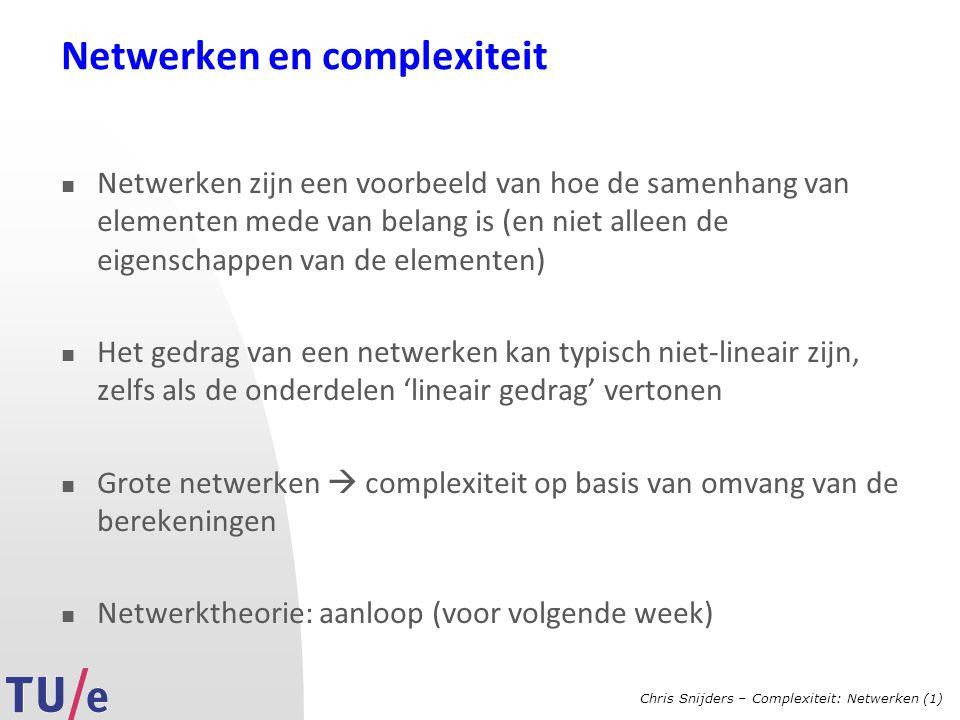 Chris Snijders – Complexiteit: Netwerken (1) Netwerken en complexiteit Netwerken zijn een voorbeeld van hoe de samenhang van elementen mede van belang is (en niet alleen de eigenschappen van de elementen) Het gedrag van een netwerken kan typisch niet-lineair zijn, zelfs als de onderdelen 'lineair gedrag' vertonen Grote netwerken  complexiteit op basis van omvang van de berekeningen Netwerktheorie: aanloop (voor volgende week)