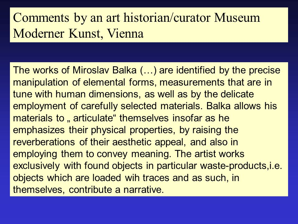 The works of Miroslav Balka (…) are identified by the precise manipulation of elemental forms, measurements that are in tune with human dimensions, as well as by the delicate employment of carefully selected materials.