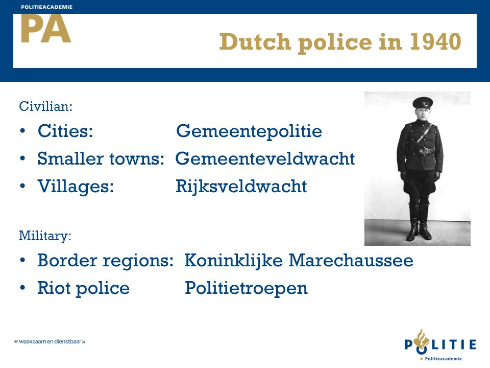 Dutch police in 1940 Civilian: Cities: Gemeentepolitie Smaller towns: Gemeenteveldwacht Villages: Rijksveldwacht Military: Border regions: Koninklijke