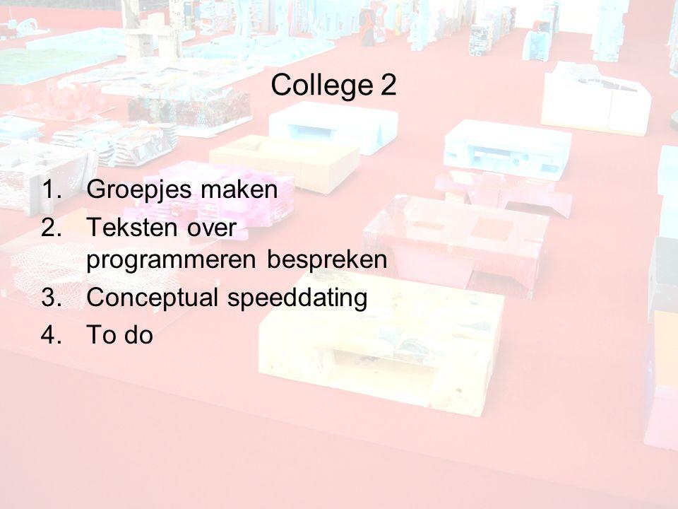 College 2 1.Groepjes maken 2.Teksten over programmeren bespreken 3.Conceptual speeddating 4.To do