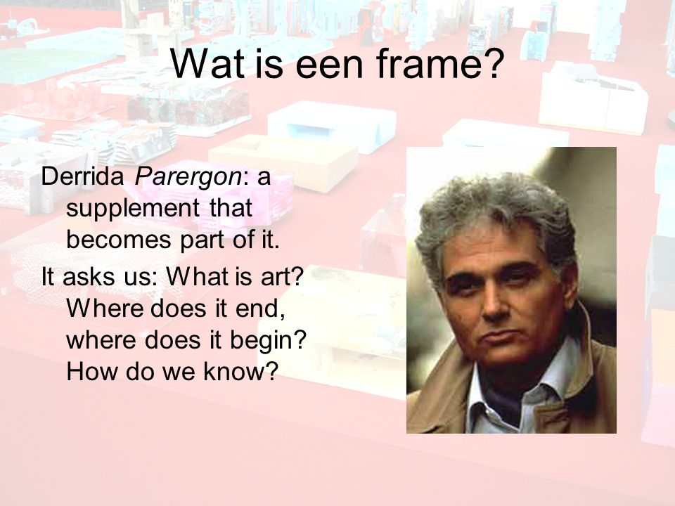 Wat is een frame. Derrida Parergon: a supplement that becomes part of it.