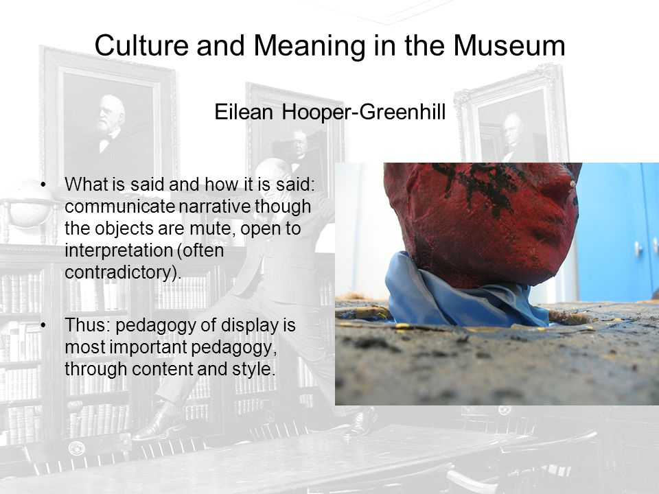 Culture and Meaning in the Museum Eilean Hooper-Greenhill What is said and how it is said: communicate narrative though the objects are mute, open to interpretation (often contradictory).