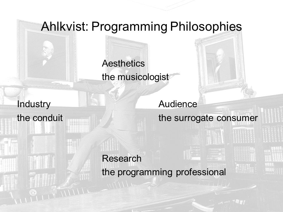 Ahlkvist: Programming Philosophies Aesthetics the musicologist IndustryAudience the conduitthe surrogate consumer Research the programming professional