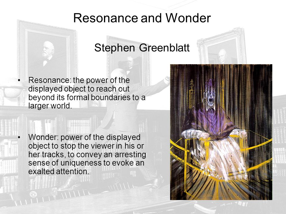 Resonance and Wonder Stephen Greenblatt Resonance: the power of the displayed object to reach out beyond its formal boundaries to a larger world.