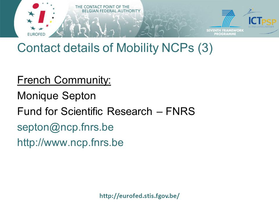 http://eurofed.stis.fgov.be/ Contact details of Mobility NCPs (3) French Community: Monique Septon Fund for Scientific Research – FNRS septon@ncp.fnrs.be http://www.ncp.fnrs.be