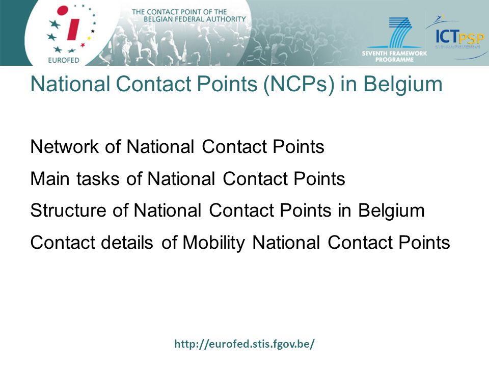 http://eurofed.stis.fgov.be/ Network of National Contact Points National / regional structures established and financed in all Member States and Associated Countries NCPs give information and personalised support to participants to FP7 Relay between the EC and the national / regional scientific actors