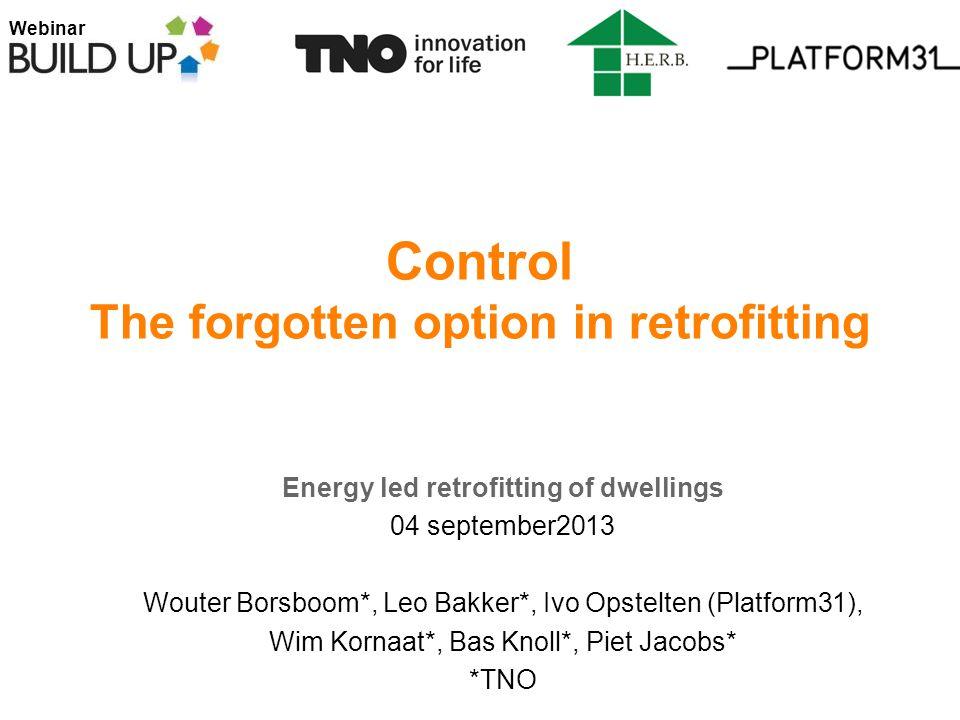 Webinar Control The forgotten option in retrofitting Energy led retrofitting of dwellings 04 september2013 Wouter Borsboom*, Leo Bakker*, Ivo Opstelten (Platform31), Wim Kornaat*, Bas Knoll*, Piet Jacobs* *TNO