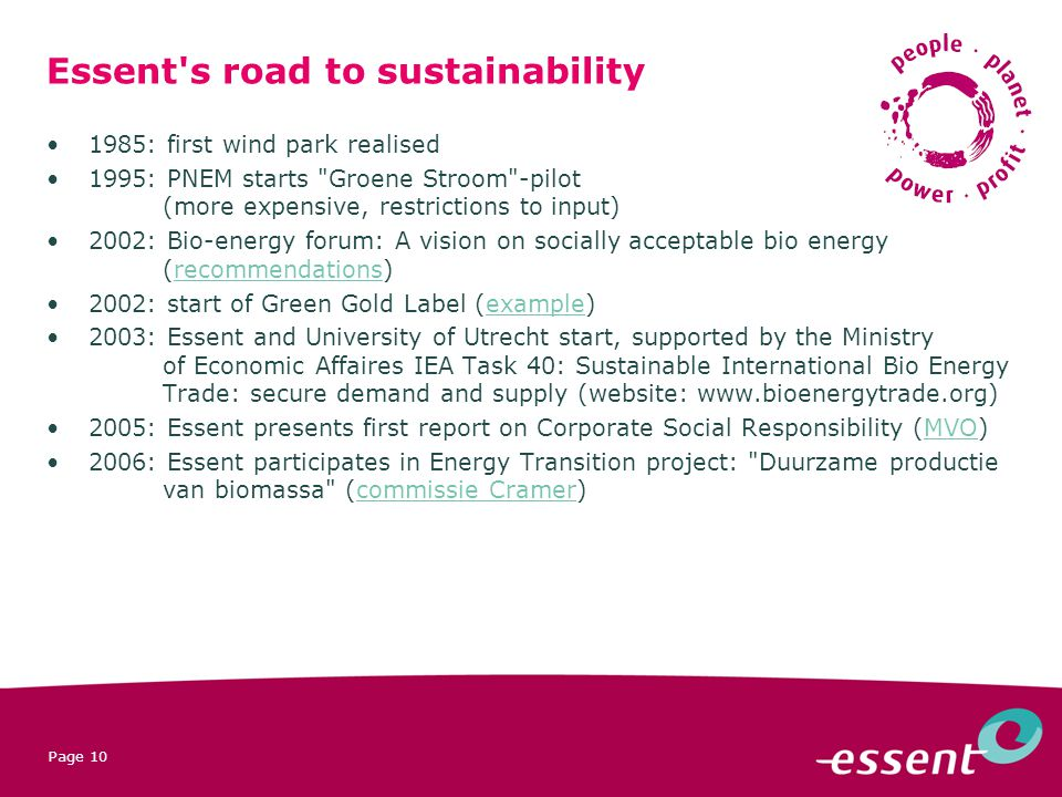 Page 10 Essent s road to sustainability 1985: first wind park realised 1995: PNEM starts Groene Stroom -pilot (more expensive, restrictions to input) 2002: Bio-energy forum: A vision on socially acceptable bio energy (recommendations)recommendations 2002: start of Green Gold Label (example)example 2003: Essent and University of Utrecht start, supported by the Ministry of Economic Affaires IEA Task 40: Sustainable International Bio Energy Trade: secure demand and supply (website: : Essent presents first report on Corporate Social Responsibility (MVO)MVO 2006: Essent participates in Energy Transition project: Duurzame productie van biomassa (commissie Cramer)commissie Cramer