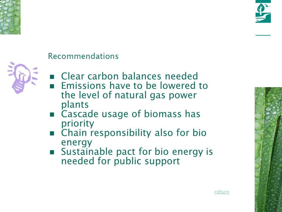 Page 13 Recommendations n Clear carbon balances needed n Emissions have to be lowered to the level of natural gas power plants n Cascade usage of biomass has priority n Chain responsibility also for bio energy n Sustainable pact for bio energy is needed for public support return
