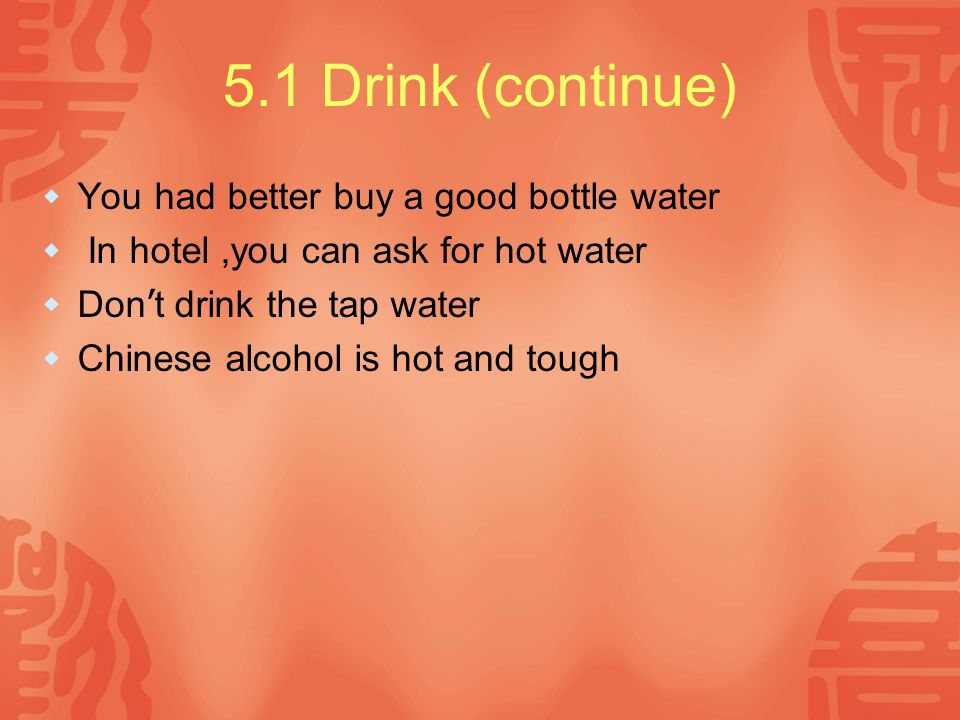 5.1 Drink (continue)  You had better buy a good bottle water  In hotel,you can ask for hot water  Don ' t drink the tap water  Chinese alcohol is hot and tough