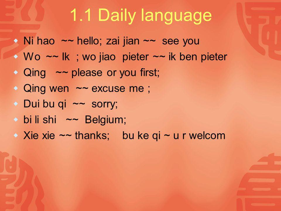 1.1 Daily language  Ni hao ~~ hello; zai jian ~~ see you  Wo ~~ Ik ; wo jiao pieter ~~ ik ben pieter  Qing ~~ please or you first;  Qing wen ~~ ex