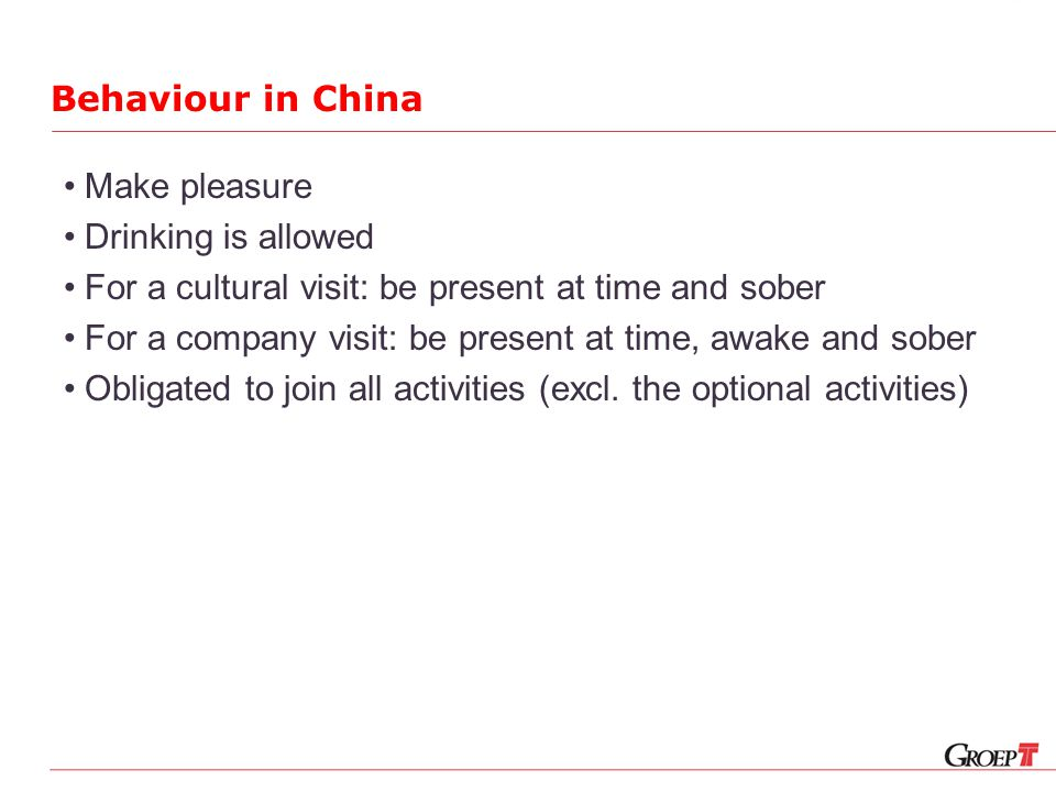 Behaviour in China Make pleasure Drinking is allowed For a cultural visit: be present at time and sober For a company visit: be present at time, awake and sober Obligated to join all activities (excl.