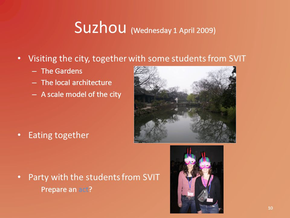 Suzhou (Wednesday 1 April 2009) Visiting the city, together with some students from SVIT – The Gardens – The local architecture – A scale model of the city Eating together Party with the students from SVIT Prepare an act.