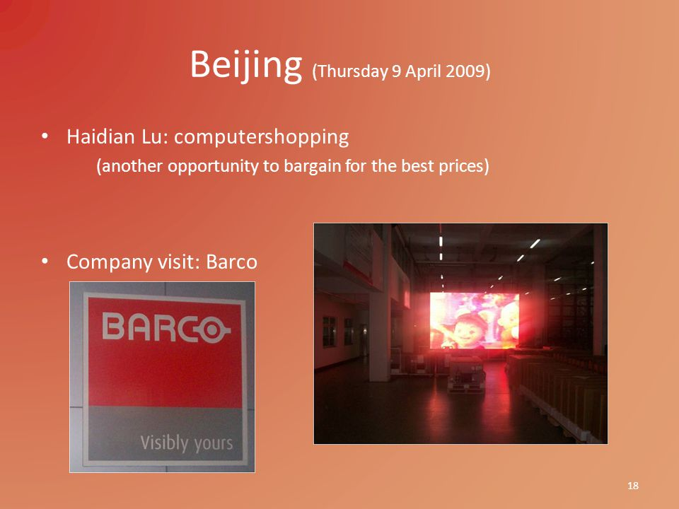 Beijing (Thursday 9 April 2009) Haidian Lu: computershopping (another opportunity to bargain for the best prices) Company visit: Barco 18