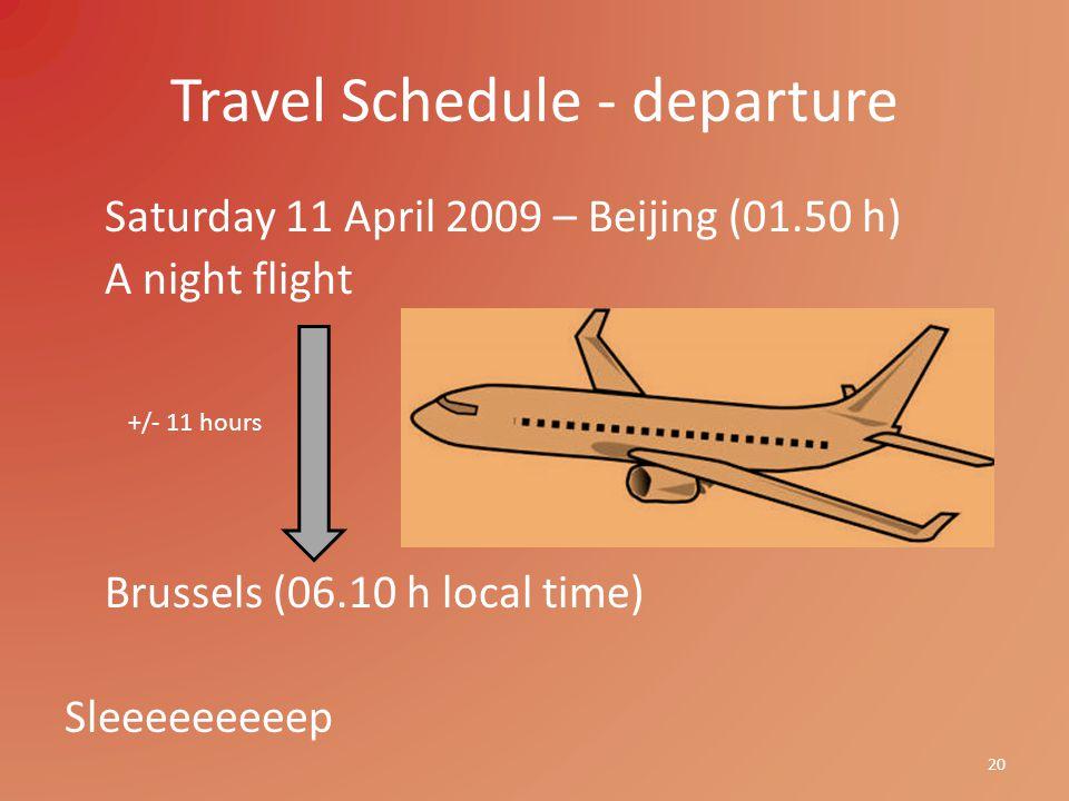 Travel Schedule - departure Saturday 11 April 2009 – Beijing (01.50 h) A night flight Brussels (06.10 h local time) Sleeeeeeeeep 20 +/- 11 hours