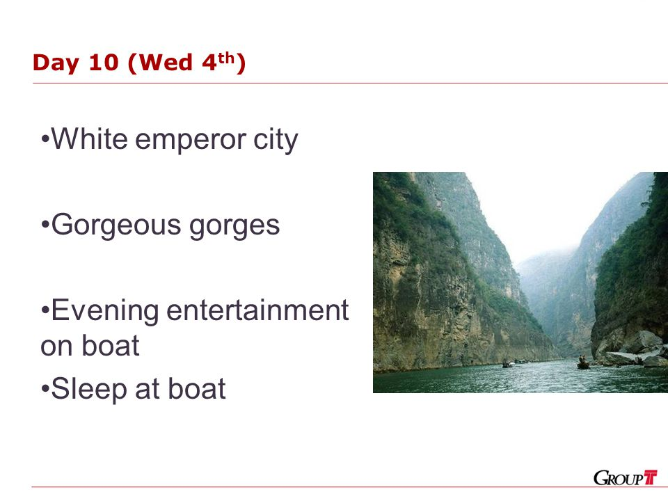 Day 10 (Wed 4 th ) White emperor city Gorgeous gorges Evening entertainment on boat Sleep at boat