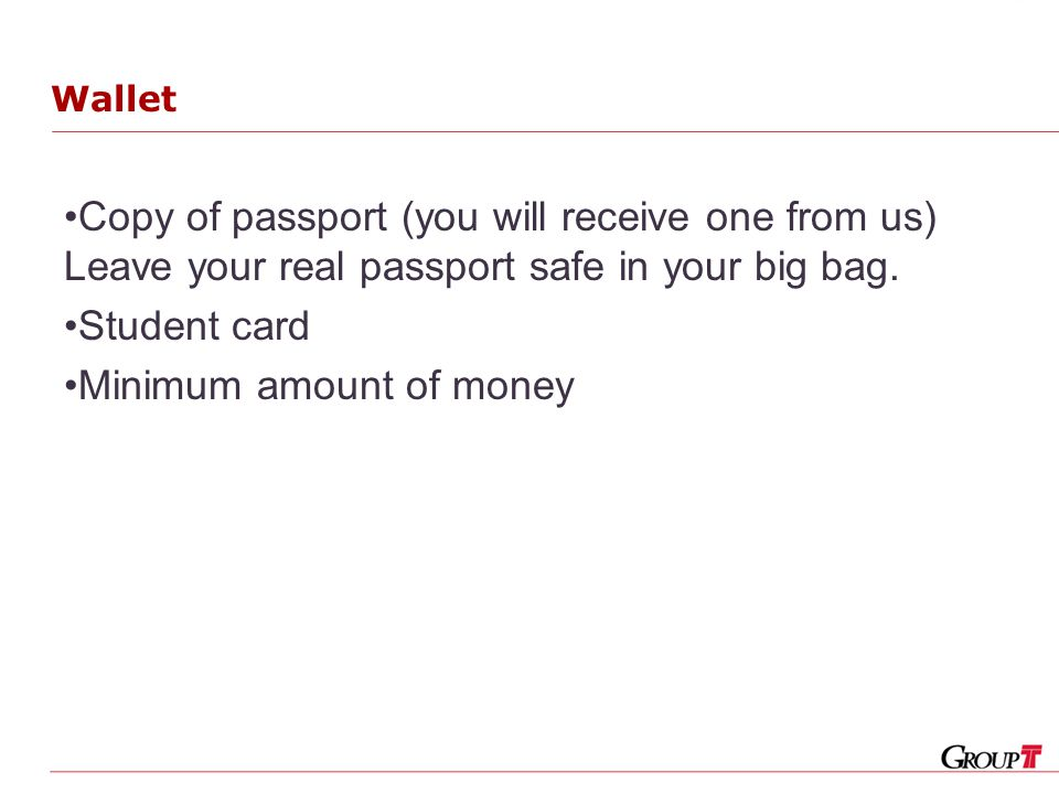 Wallet Copy of passport (you will receive one from us) Leave your real passport safe in your big bag.