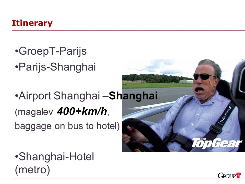 Itinerary GroepT-Parijs Parijs-Shanghai Airport Shanghai –Shanghai (magalev 400+km/h, baggage on bus to hotel) Shanghai-Hotel (metro)