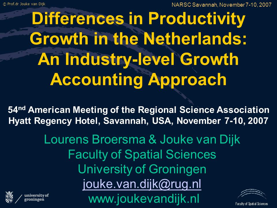 NARSC Savannah, November 7-10, 2007 © Prof.dr Jouke van Dijk Differences in Productivity Growth in the Netherlands: An Industry-level Growth Accounting Approach 54 nd American Meeting of the Regional Science Association Hyatt Regency Hotel, Savannah, USA, November 7-10, 2007 Lourens Broersma & Jouke van Dijk Faculty of Spatial Sciences University of Groningen jouke.van.dijk@rug.nl www.joukevandijk.nl
