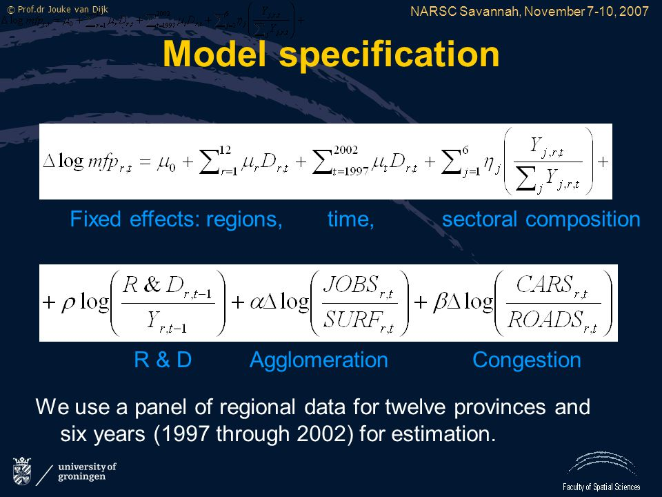 NARSC Savannah, November 7-10, 2007 © Prof.dr Jouke van Dijk Model specification We use a panel of regional data for twelve provinces and six years (1997 through 2002) for estimation.