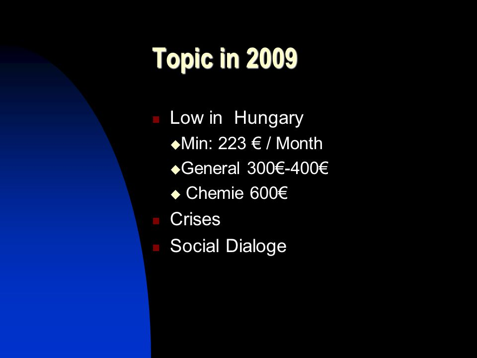Topic in 2009 Low in Hungary  Min: 223 € / Month  General 300€-400€  Chemie 600€ Crises Social Dialoge