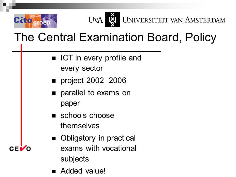 The Central Examination Board, Policy ICT in every profile and every sector project 2002 -2006 parallel to exams on paper schools choose themselves Obligatory in practical exams with vocational subjects Added value!