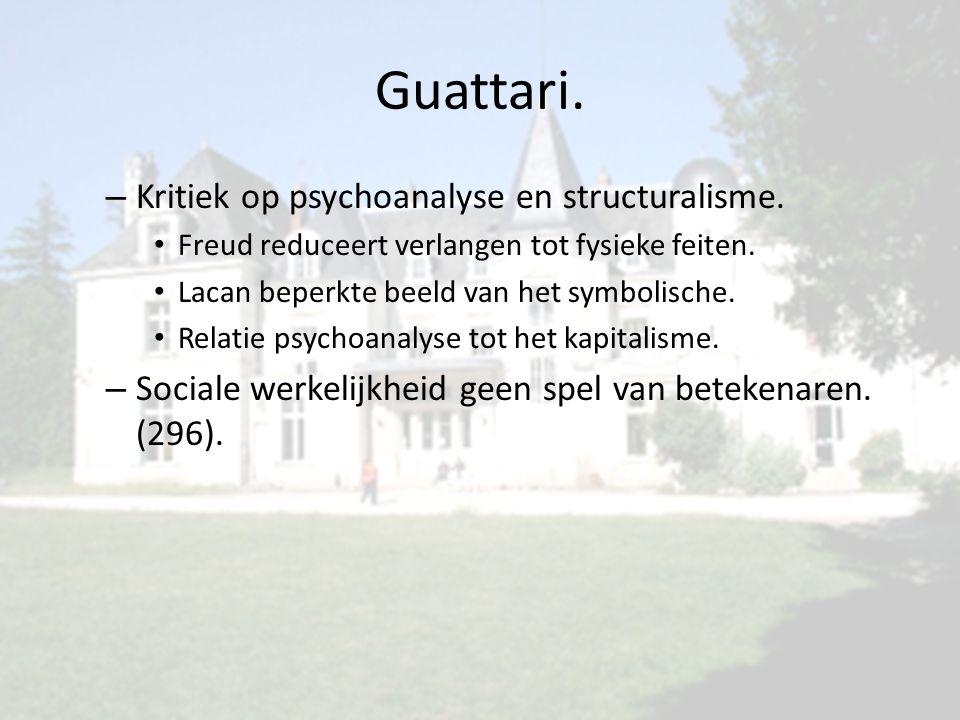 Guattari. – Kritiek op psychoanalyse en structuralisme. Freud reduceert verlangen tot fysieke feiten. Lacan beperkte beeld van het symbolische. Relati
