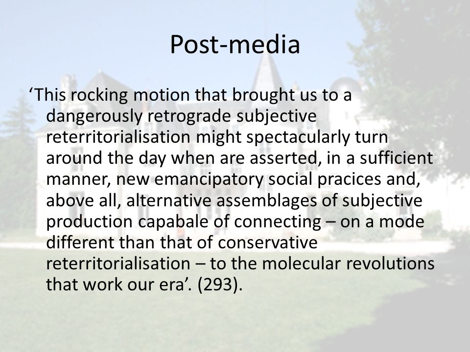 Post-media 'This rocking motion that brought us to a dangerously retrograde subjective reterritorialisation might spectacularly turn around the day when are asserted, in a sufficient manner, new emancipatory social pracices and, above all, alternative assemblages of subjective production capabale of connecting – on a mode different than that of conservative reterritorialisation – to the molecular revolutions that work our era'.