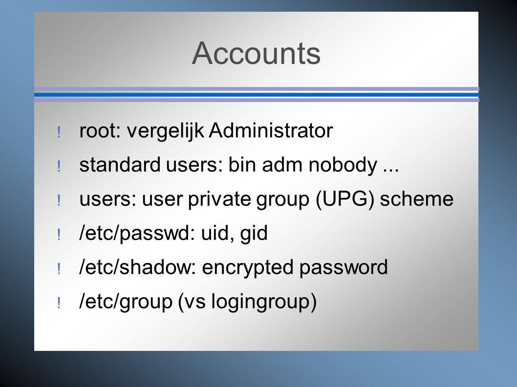 Accounts  root: vergelijk Administrator  standard users: bin adm nobody...  users: user private group (UPG) scheme  /etc/passwd: uid, gid  /etc/s