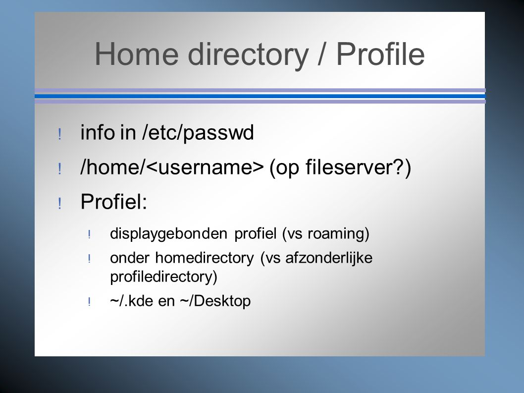 Home directory / Profile  info in /etc/passwd  /home/ (op fileserver?)  Profiel:  displaygebonden profiel (vs roaming)  onder homedirectory (vs a