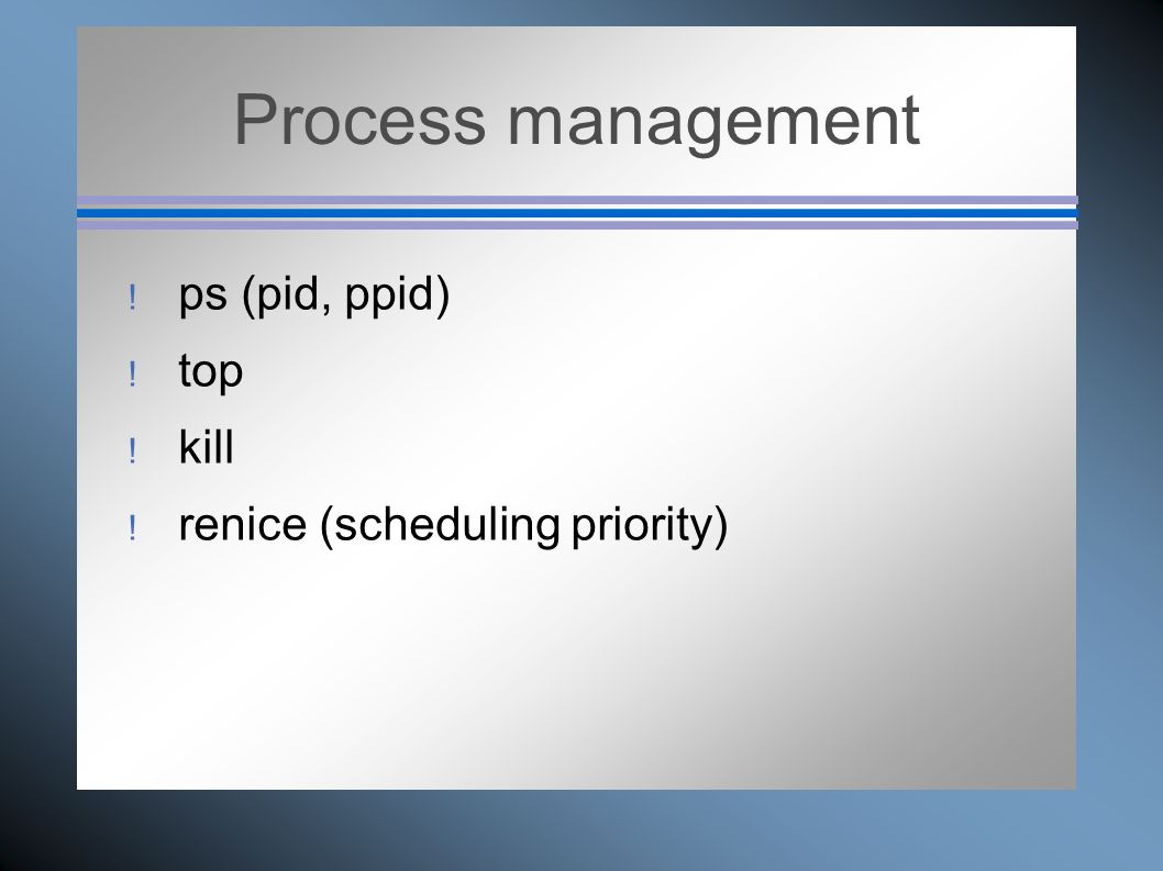 Process management  ps (pid, ppid)  top  kill  renice (scheduling priority)