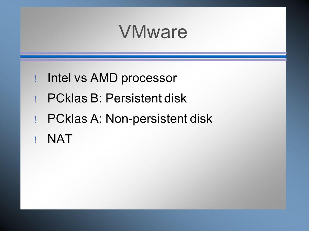 VMware  Intel vs AMD processor  PCklas B: Persistent disk  PCklas A: Non-persistent disk  NAT