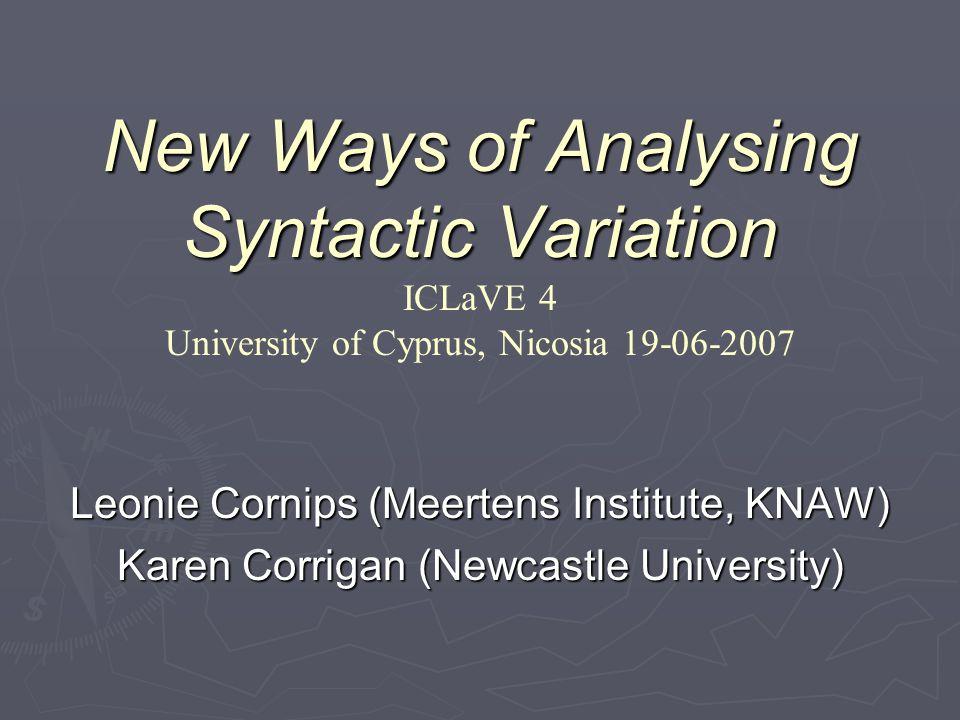 New Ways of Analysing Syntactic Variation New Ways of Analysing Syntactic Variation ICLaVE 4 University of Cyprus, Nicosia 19-06-2007 Leonie Cornips (Meertens Institute, KNAW) Karen Corrigan (Newcastle University)