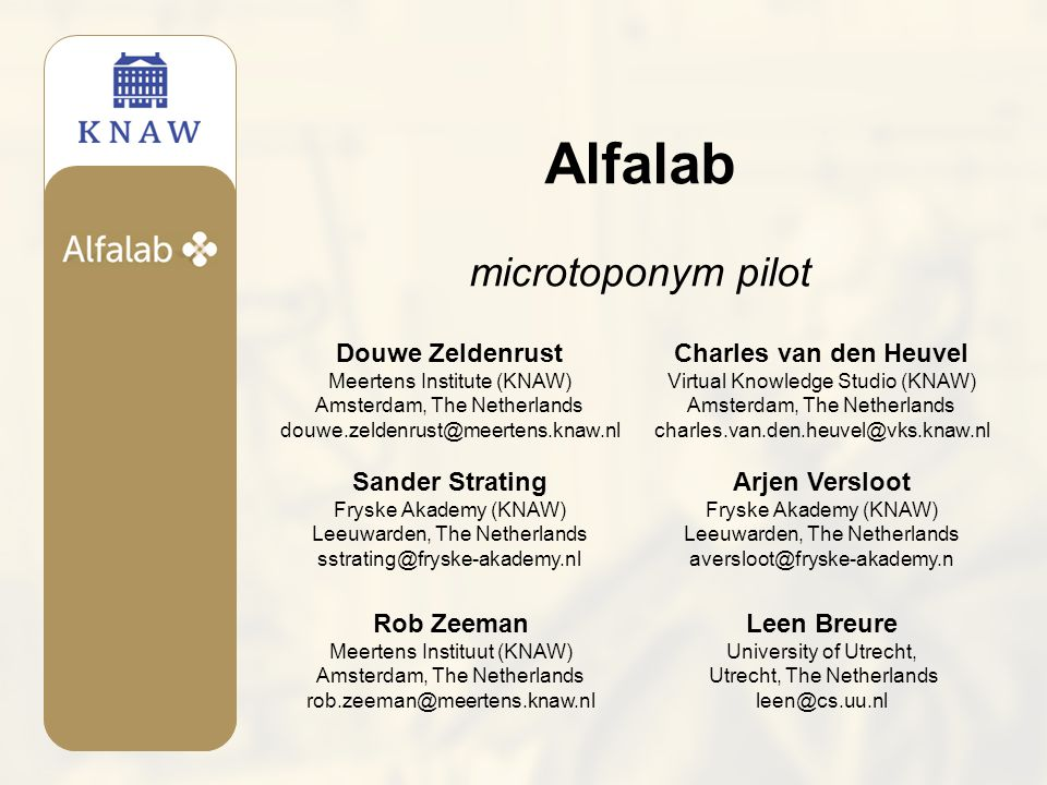 Alfalab microtoponym pilot Rob Zeeman Meertens Instituut (KNAW) Amsterdam, The Netherlands rob.zeeman@meertens.knaw.nl Charles van den Heuvel Virtual Knowledge Studio (KNAW) Amsterdam, The Netherlands charles.van.den.heuvel@vks.knaw.nl Douwe Zeldenrust Meertens Institute (KNAW) Amsterdam, The Netherlands douwe.zeldenrust@meertens.knaw.nl Arjen Versloot Fryske Akademy (KNAW) Leeuwarden, The Netherlands aversloot@fryske-akademy.n Sander Strating Fryske Akademy (KNAW) Leeuwarden, The Netherlands sstrating@fryske-akademy.nl Leen Breure University of Utrecht, Utrecht, The Netherlands leen@cs.uu.nl