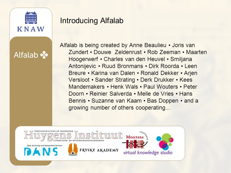 Introducing Alfalab Alfalab is being created by Anne Beaulieu Joris van Zundert Douwe Zeldenrust Rob Zeeman Maarten Hoogerwerf Charles van den Heuvel Smiljana Antonijevic Ruud Bronmans Dirk Roorda Leen Breure Karina van Dalen Ronald Dekker Arjen Versloot Sander Strating Derk Drukker Kees Mandemakers Henk Wals Paul Wouters Peter Doorn Reinier Salverda Melle de Vries Hans Bennis Suzanne van Kaam Bas Doppen and a growing number of others cooperating...
