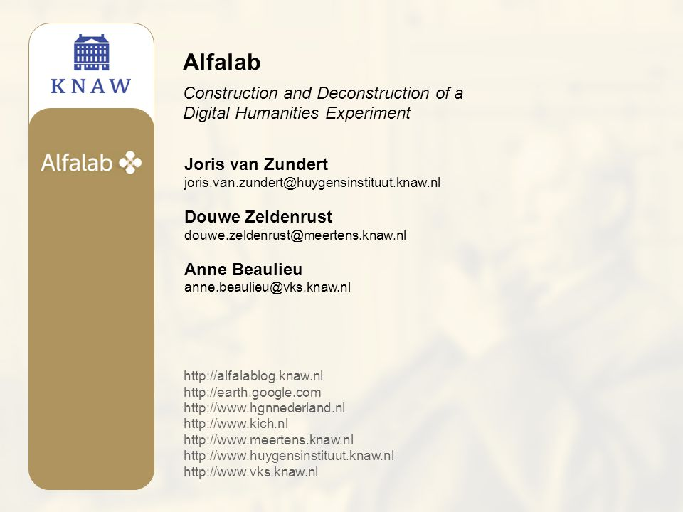 Joris van Zundert joris.van.zundert@huygensinstituut.knaw.nl Douwe Zeldenrust douwe.zeldenrust@meertens.knaw.nl Anne Beaulieu anne.beaulieu@vks.knaw.nl Alfalab Construction and Deconstruction of a Digital Humanities Experiment http://alfalablog.knaw.nl http://earth.google.com http://www.hgnnederland.nl http://www.kich.nl http://www.meertens.knaw.nl http://www.huygensinstituut.knaw.nl http://www.vks.knaw.nl