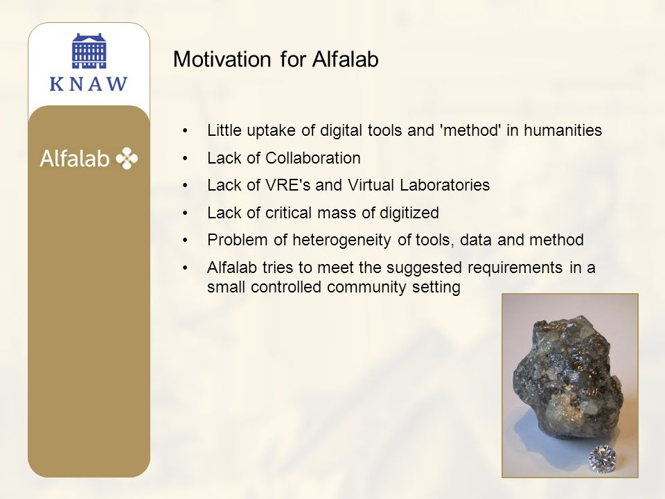 Motivation for Alfalab Little uptake of digital tools and method in humanities Lack of Collaboration Lack of VRE s and Virtual Laboratories Lack of critical mass of digitized Problem of heterogeneity of tools, data and method Alfalab tries to meet the suggested requirements in a small controlled community setting